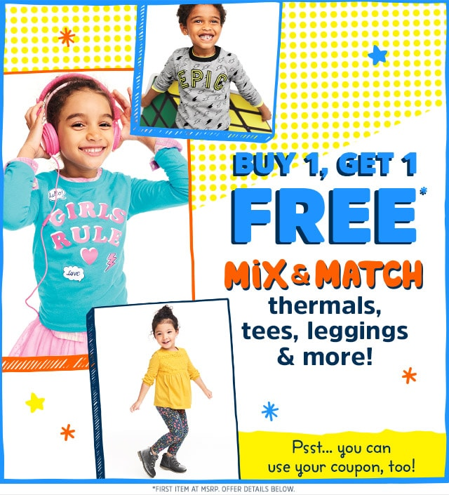 BUY 1, GET 1 FREE* MIX AND MATCH thermals, tees, leggings and more! Psst... you can use your coupon, too! Pick one... Get the other free!* | First item at MSRP. See Offer details.