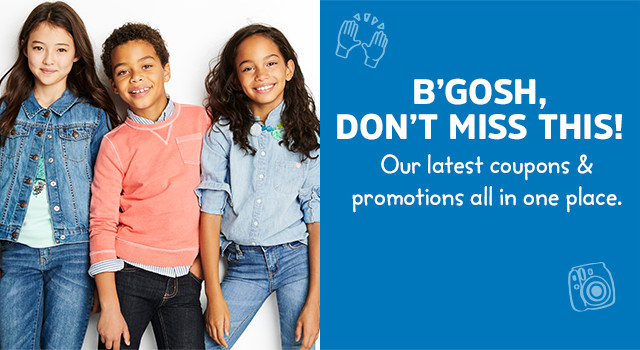 B'GOSH, DON'T MISS THIS! Our latest coupons & promotions all in one place.