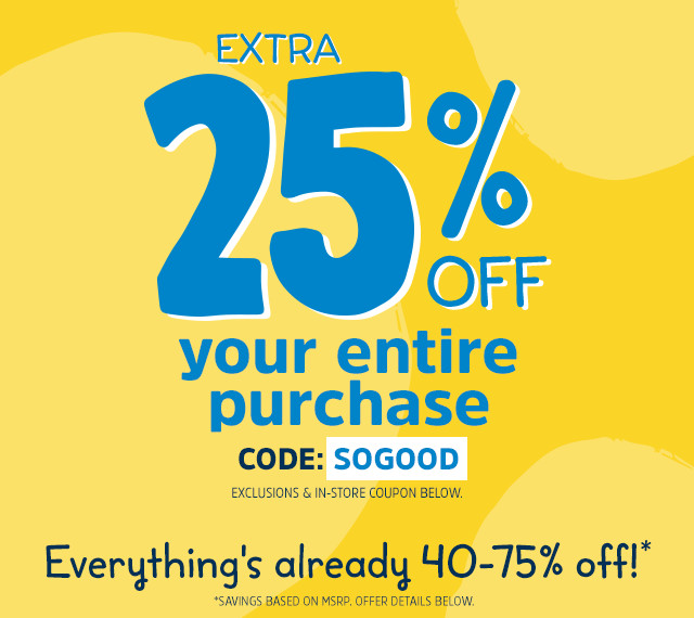 EXTRA 25% OFF your entire purchase | CODE: SOGOOD | EXCLUSIONS & IN-STORE COUPON BELOW. | Everything's already 40-75% off!* | *SAVINGS BASED ON MSRP. OFFER DETAILS BELOW.