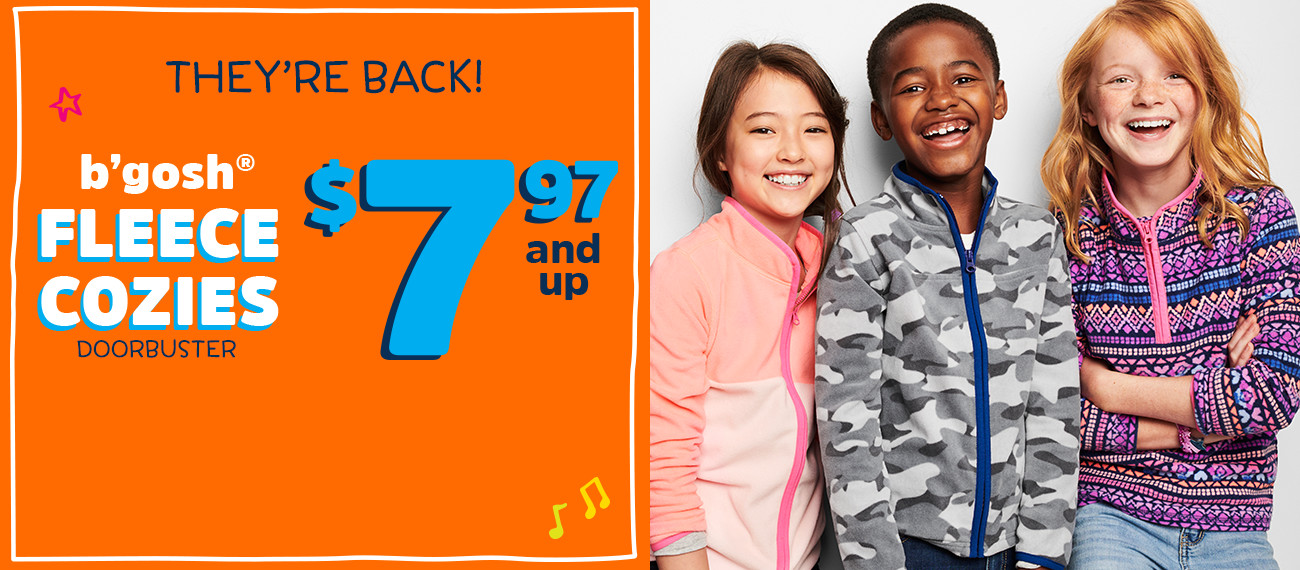 THEY'RE BACK! b'gosh® FLEECE COZIES $7.97 and up DOORBUSTER