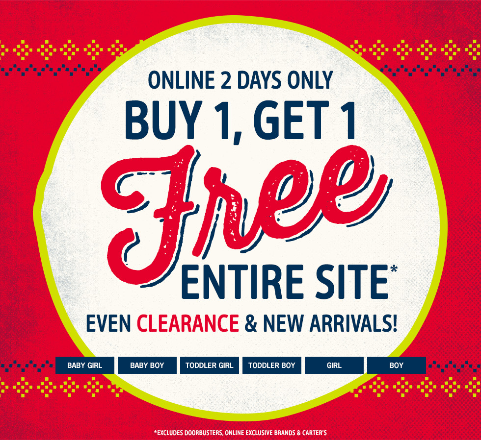 ONLINE 2 DAYS ONLY, BUY 1, GET 1 Free ENTIRE SITE* EVEN CLEARANCE AND NEW ARRIVALS! EXCLUDES DOORBUSTERS, ONLINE EXCLUSIVE BRANDS AND CARTER'S
