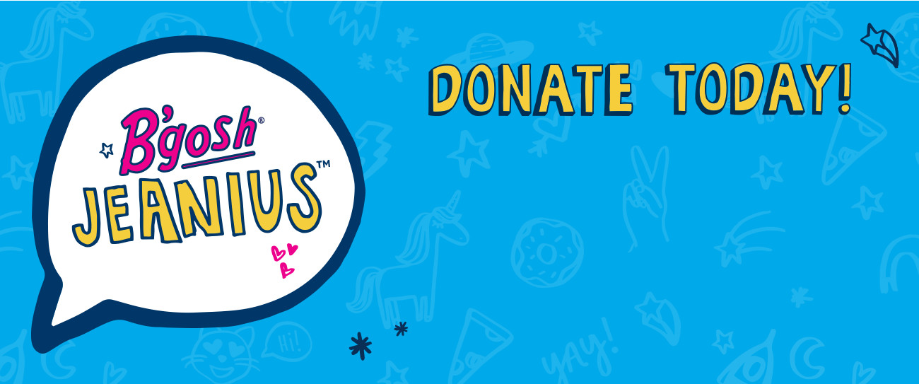 B'gosh JEANIUS CAMPAIGN | help kids gear up! Donate a new pair of jeans in store or make a cash donation at checkout in store or online now through September 18. Together with Delivering Good and DonorsChoose.org, we can help local kids, teachers and schools thrive. Use #BgoshJeanius to spread the word.