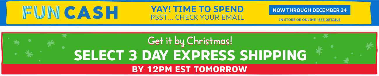 FUN CASH | YAY! TIME TO SPEND | PSST... CHECK YOUR EMAIL | NOW THROUGH DECEMBER 24 | IN STORE OR ONLINE | SEE DETAILS | Get it by Christmas! SELECT 3 DAY EXPRESS SHIPPING BY 12PM EST TOMORROW