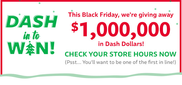 DASH in to WIN! This Black Friday, we're giving away $1,000,000 in Dash Dollars! CHECK YOUR STORE HOURS NOW (Psst... You'll want to be one of the first in line!)