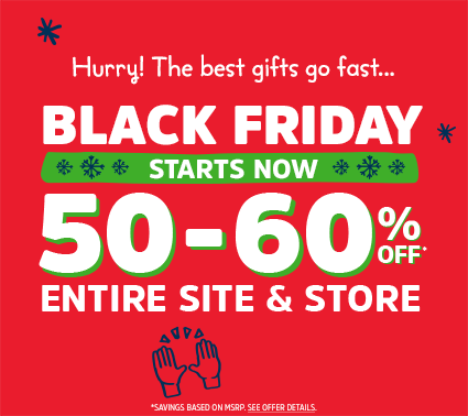Hurry! The best gifts go fast... BLACK FRIDAY STARTS NOW | 50-60% OFF* ENTIRE SITE & STORE | *SAVINGS BASED ON MSRP. SEE OFFER DETAILS.