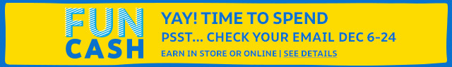 FUN CASH | YAY! TIME TO SPEND | PSST... CHECK YOUR EMAIL DEC 6-24 | IN STORE OR ONLINE | SEE DETAILS
