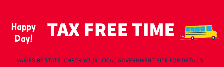 Happy Day! TAX FREE TIME   VARIES BY STATE. CHECK YOUR LOCAL GOVERNMENT SITE FOR DETAILS.