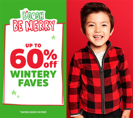 B'GOSH® BE MERRY | UP TO 60% off* WINTERY FAVES | *SAVINGS BASED ON MSRP.