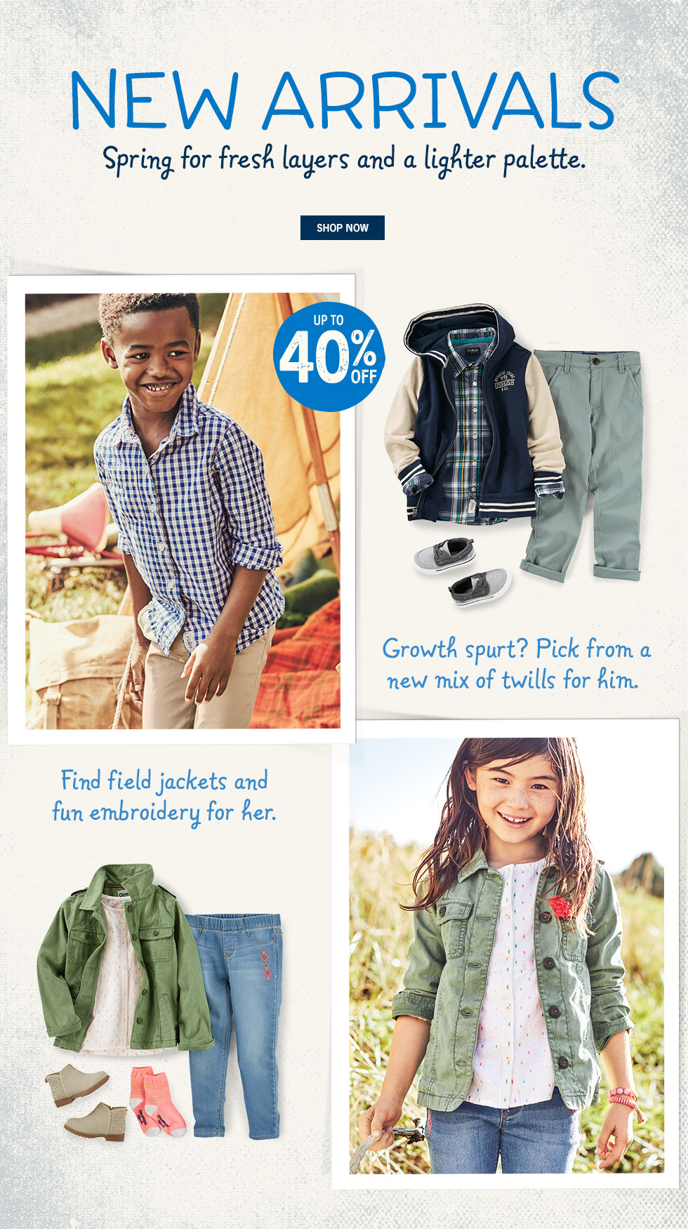 NEW ARRIVALS: Spring for fresh layers and a lighter palette. UP TO 40% OFF. Growth spurt? Pick from a new mix of twills for him. Find field jackets and fun embroidery for her.
