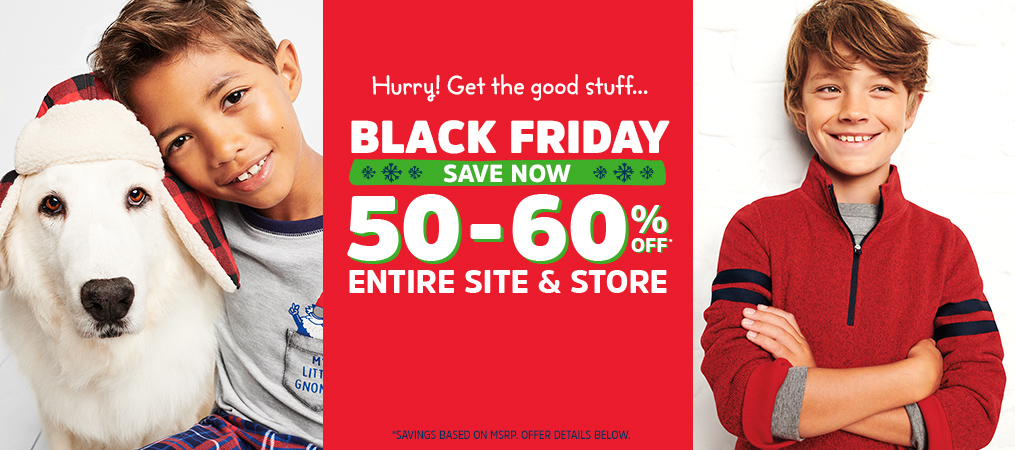 Hurry! Get the good stuff...   BLACK FRIDAY   SAVE NOW   50-60% OFF* ENTIRE SITE & STORE   *SAVINGS BASED ON MSRP. OFFER DETAILS BELOW.