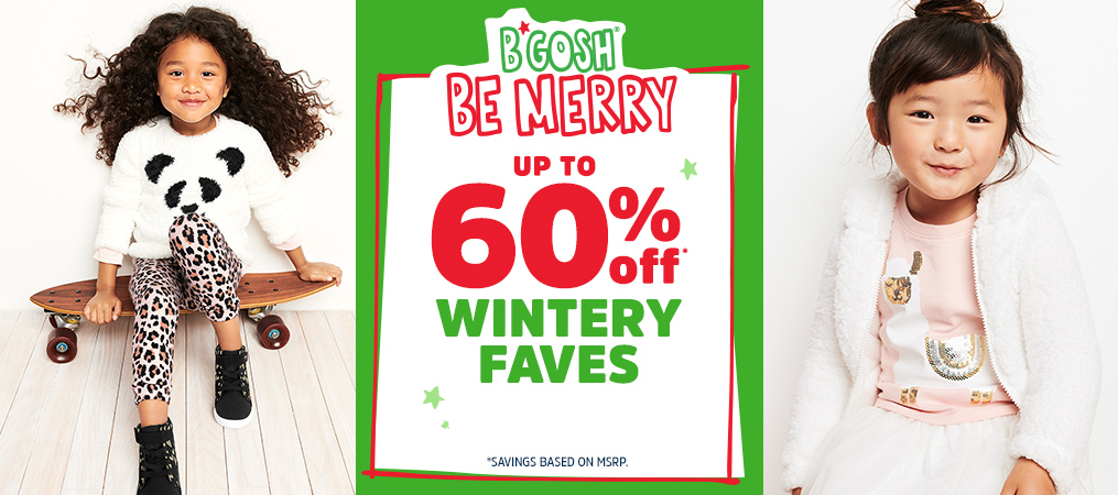 B'GOSH® BE MERRY   UP TO 60% off* WINTERY FAVES   *SAVINGS BASED ON MSRP.