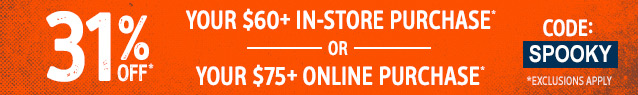 31% OFF YOUR $60+ IN-STORE PURCHASE OR YOUR $75+ ONLINE PURCHASE. CODE SPOOKY. EXCLUSIONS APPLY.