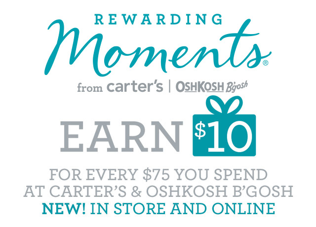 REWARDING Moments from Carter's OSHKOSH B'gosh. EARN $10 FOR EVERY $75 YOU SPEND AT CARTER'S AND OSHKOSH B'GOSH. NEW! IN STORE AND ONLINE