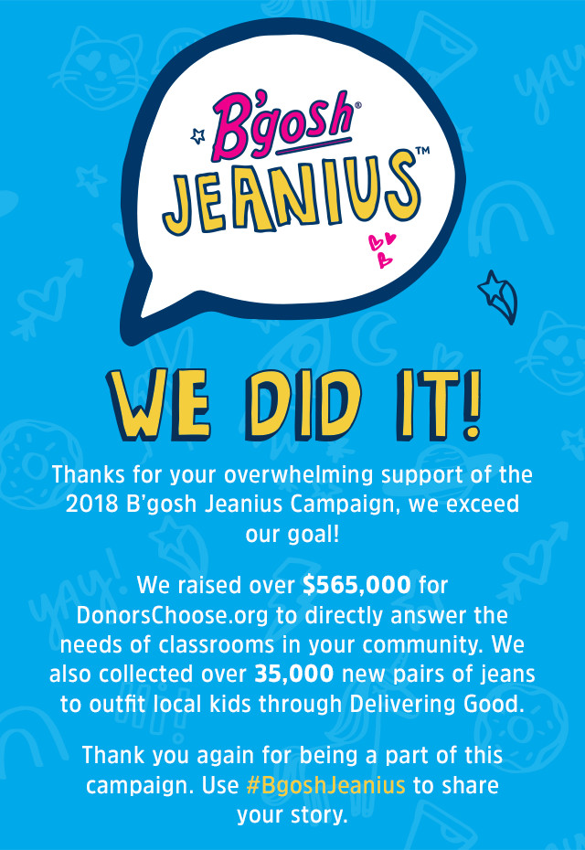 B'gosh JEANIUS CAMPAIGN | WE DID IT! Thanks for your overwhelming support of the 2018 B'gosh Jeanius Campaign, we exceed our goal! We raised over $565.000 for DonorsChoose.org to directly answer the needs of classrooms in your community. We also collected over 35,000 new pairs of jeans to outfit local kids through Delivering Good. Thank you again for being a part of this campaign. Use #BgoshJeanius to share your story.