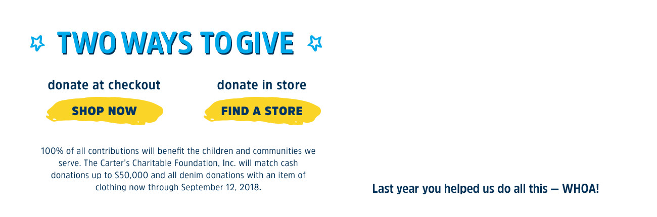 two ways to give - DONATE AT CHECKOUT - DONATE IN STORE | 100% of all contributions will benefit the children and communities we serve. The Carter's Charitable Foundation, Inc. will match cash donatinos up to $50,000 and all denim donations with an item of clothing now through September 30.