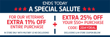 ENDS TODAY | A SPECIAL SALUTE | FOR OUR VETERANS | EXTRA 11% OFF ENTIRE PURCHASE | IN STORE ONLY WITH MILITARY I.D. | NO EXCLUSIONS! + EXTRA 25% OFF YOUR $50+ PURCHASE | CODE: 2DAYDEAL | EXCLUSIONS & IN-STORE COUPON BELOW