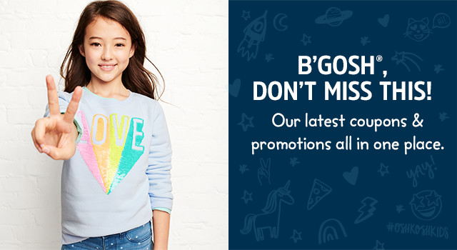 B'GOSH®, DON'T MISS THIS! Our latest coupons & promotions all in one place.
