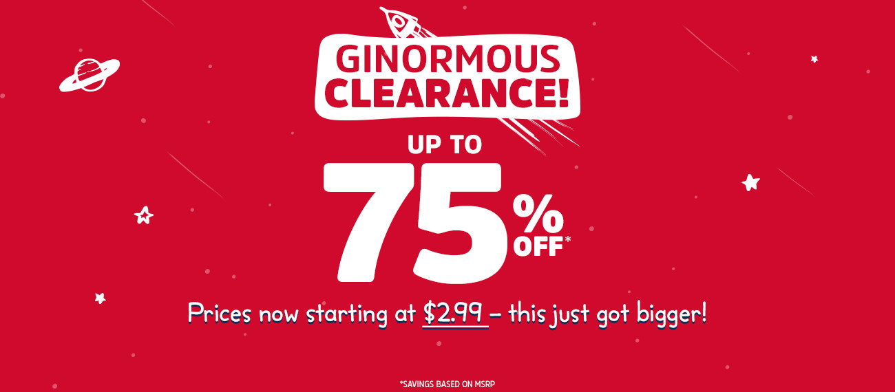 GINORMOUS CLEARANCE! UP TO 75% OFF* | Prices now starting at $2.99 - this just got bigger! | *SAVINGS BASED ON MSRP.