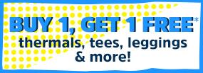 BUY 1, GET 1 FREE* thermals, tees, leggings and more!