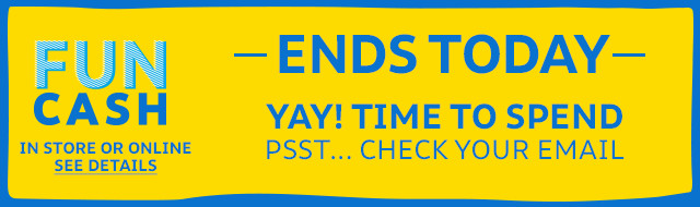 FUN CASH | YAY! TIME TO SPEND | PSST... CHECK YOUR EMAIL | ENDS TODAY | IN STORE OR ONLINE | SEE DETAILS