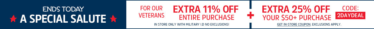 ENDS TODAY | A SPECIAL SALUTE | FOR OUR VETERANS | EXTRA 11% OFF ENTIRE PURCHASE | IN STORE ONLY WITH MILITARY ID | NO EXCLUSIONS! + EXTRA 25% OFF YOUR $50+ PURCHASE | CODE: 2DAYDEAL | EXCLUSIONS APPLY | GET IN-STORE COUPON