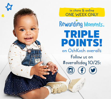 in store & online ONE WEEK ONLY | Rewarding Moments TRIPLE POINTS! on OshKosh overalls | Follow us on #overallsday 10/25: Instagram | Facebook | Twitter