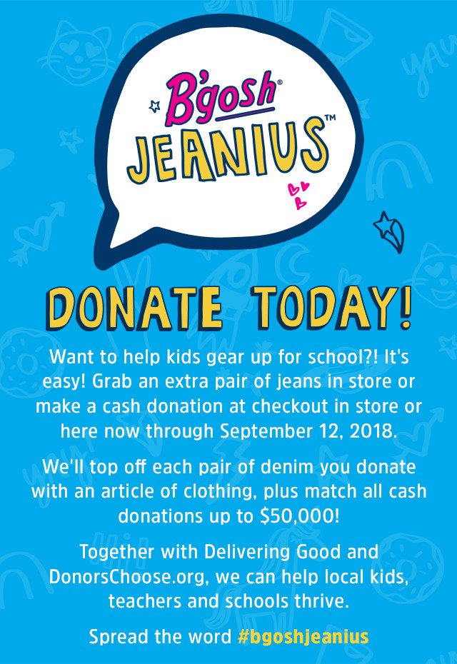 B'gosh JEANIUS CAMPAIGN | help kids gear up! Donate a new pair of jeans in store or make a cash donation at checkout in store or online now through September 30. Together with Delivering Good and DonorsChoose.org, we can help local kids, teachers and schools thrive. Use #BgoshJeanius to spread the word.
