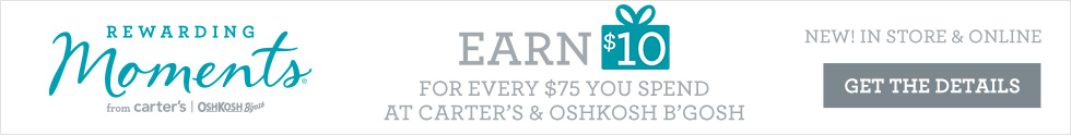 NEW! IN STORE AND ONLINE. REWARDING Moments from Carter's OshKosh B'gosh. EARN $10 FOR EVERY $75 YOU SPEND AT CARTER'S AND OSHKOSH B'GOSH. GET THE DETAILS