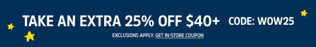 TAKE AN EXTRA 25% OFF $40+ | CODE: WOW25 | EXCLUSIONS APPLY. GET IN-STORE COUPON.