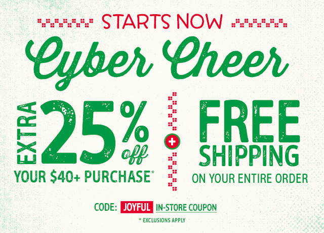 STARTS NOW Cyber Cheer - EXTRA 25% OFF YOUR $40+ PURCHASE. CODE: JOYFUL. EXCLUSIONS APPLY. PLUS FREE SHIPPING ON YOUR ENTIRE ORDER