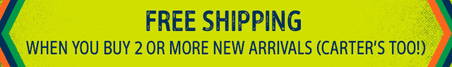 FREE SHIPPING WHEN YOU BUY 2 OR MORE NEW ARRIVALS (CARTER'S TOO!)