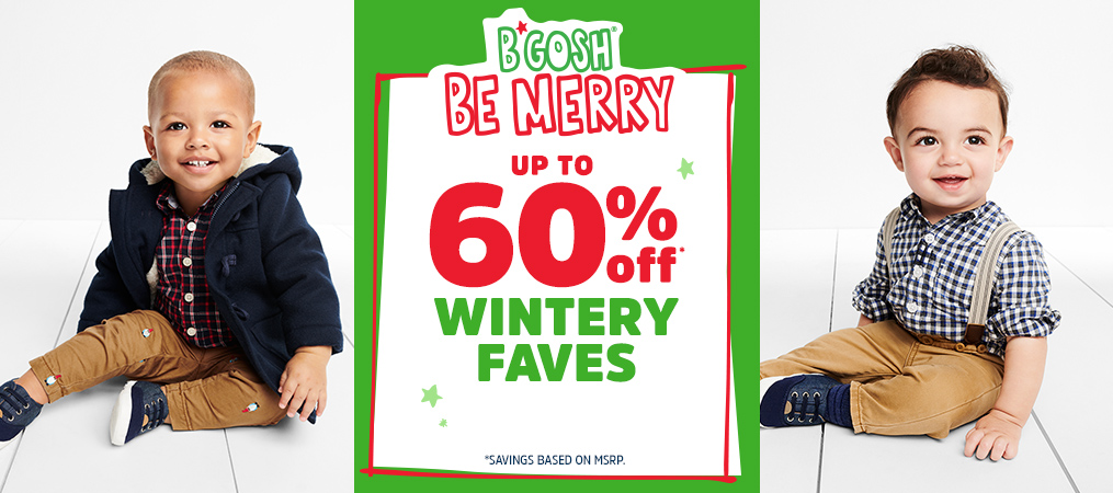 B'GOSH® BE MERRY | 60% off* WINTERY FAVES | *SAVINGS BASED ON MSRP.