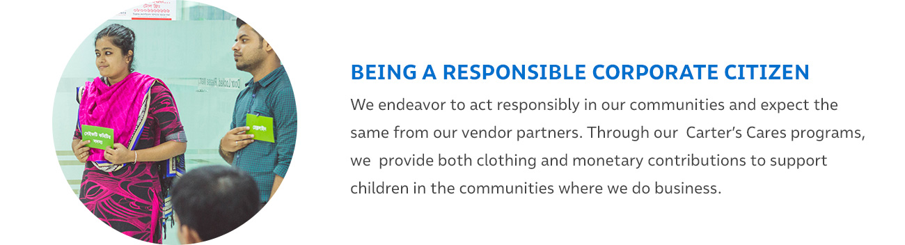 BEING A RESPONSIBLE CORPORATE CITIZEN - We endeavor to act responsibly in our communities and expect the same from our vendor partners. Through our Carter's Cares programs, we provide both clothing and monetary contributions to support children in the communities where we do business.