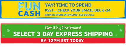 FUN CASH | YAY! TIME TO SPEND | PSST... CHECK YOUR EMAIL | NOW THROUGH DECEMBER 24 | IN STORE OR ONLINE | SEE DETAILS | Get it by Christmas! SELECT 3 DAY EXPRESS SHIPPING BY 12PM EST TODAY