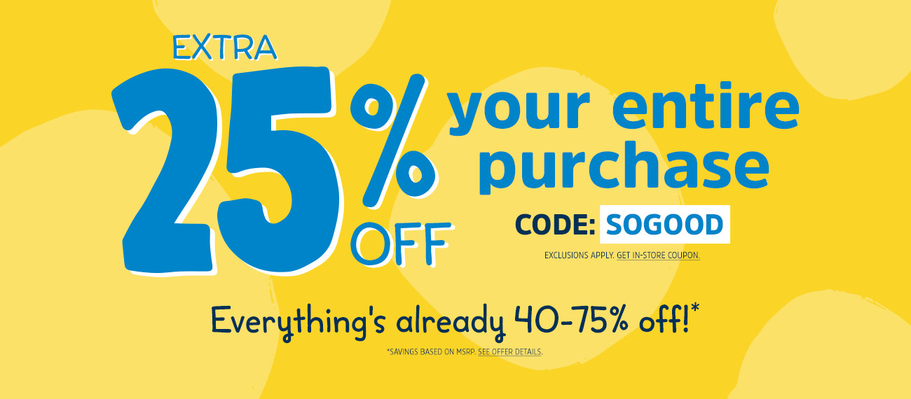 EXTRA 25% OFF your entire purchase | CODE: SOGOOD | EXCLUSIONS APPLY | GET IN-STORE COUPON | Everything's already 40-75% off!* | *SAVINGS BASED ON MSRP. OFFER DETAILS BELOW.