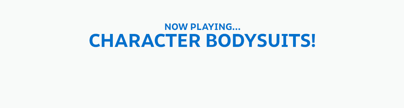 NOW PLAYING... CHARACTER BODYSUITS!